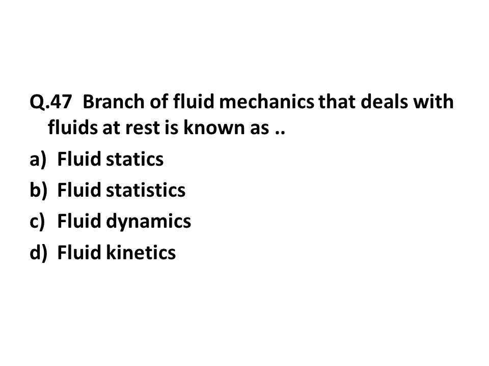 Q.47 Branch of fluid mechanics that deals with fluids at rest is known as..