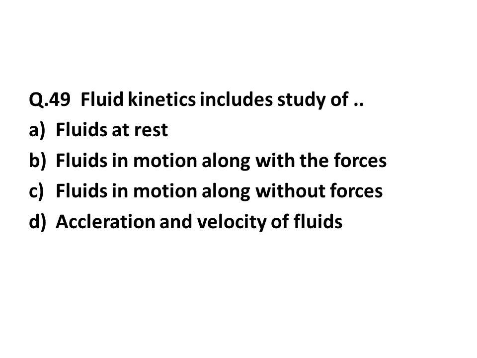 Q.49 Fluid kinetics includes study of..