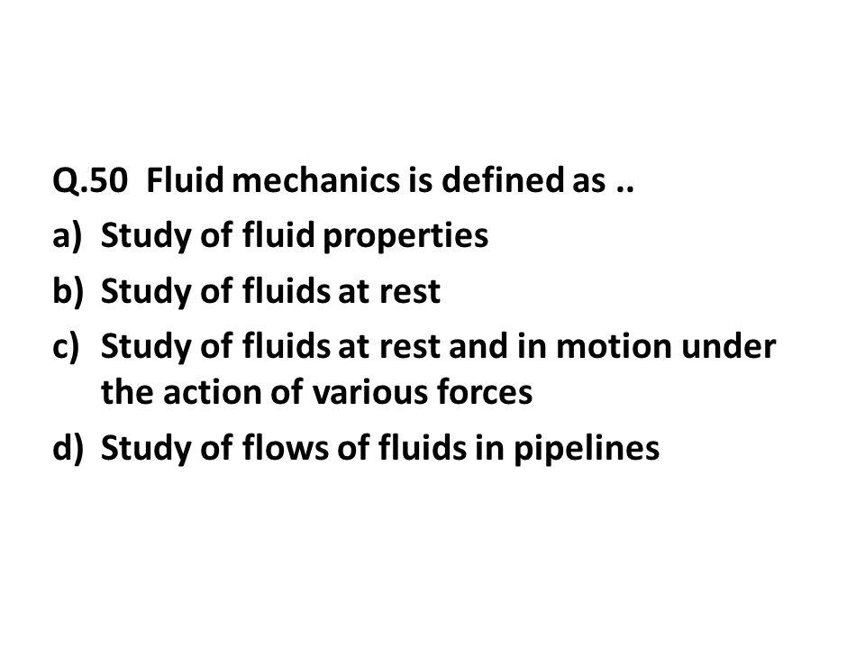 Q.50 Fluid mechanics is defined as..