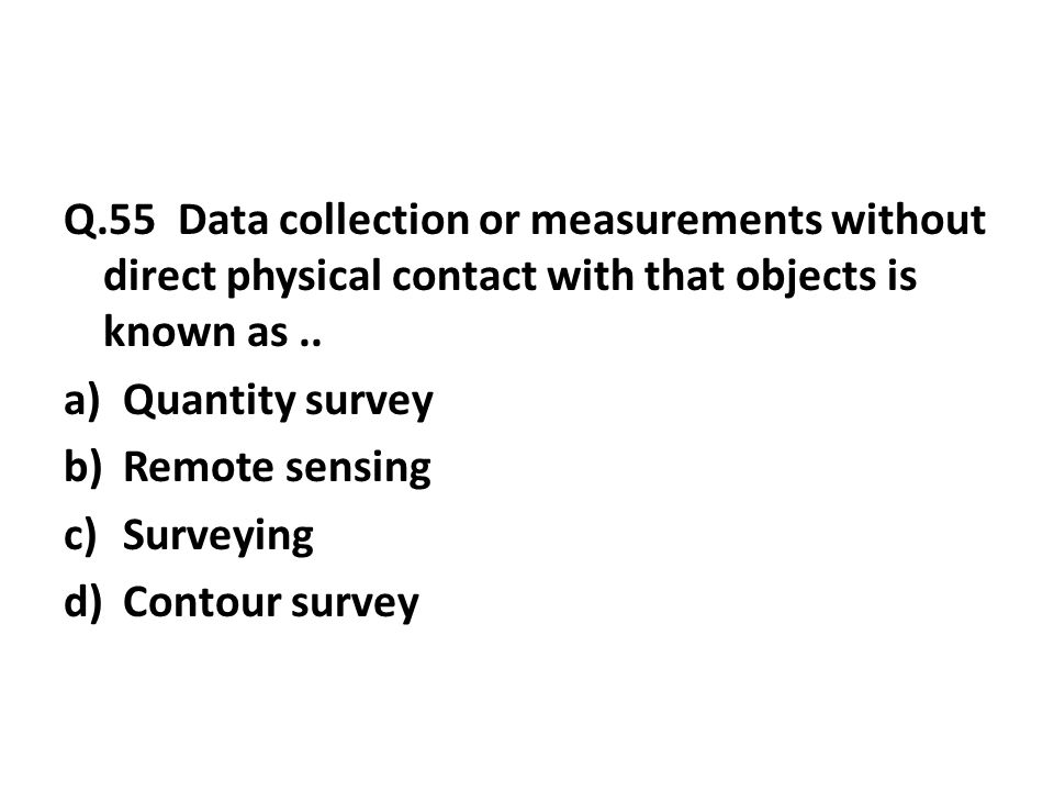 Q.55 Data collection or measurements without direct physical contact with that objects is known as..