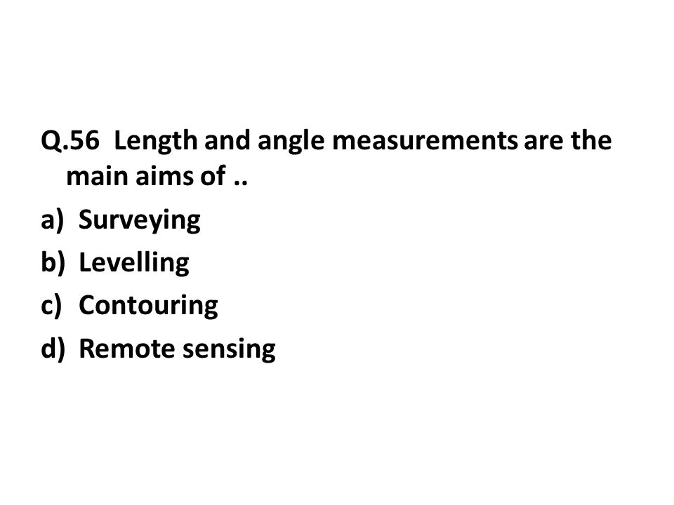 Q.56 Length and angle measurements are the main aims of..
