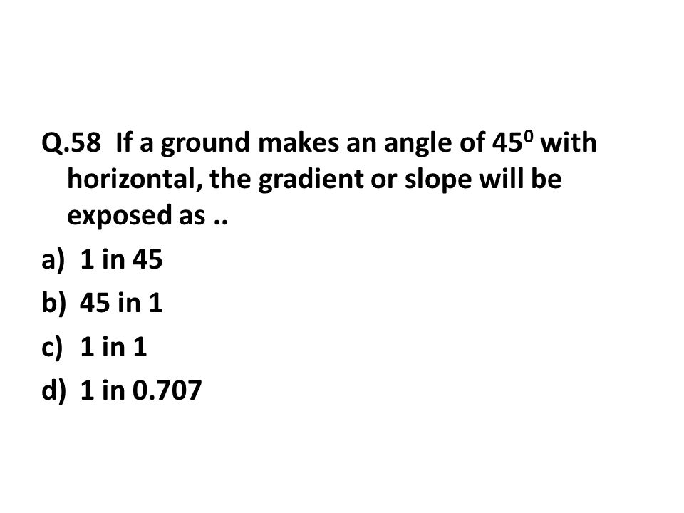 Q.58 If a ground makes an angle of 45 0 with horizontal, the gradient or slope will be exposed as..