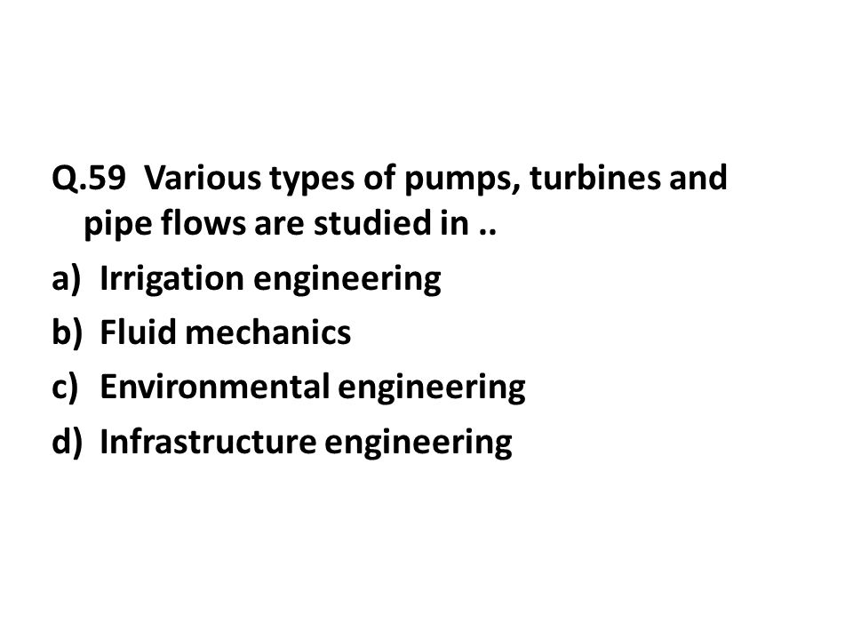Q.59 Various types of pumps, turbines and pipe flows are studied in..
