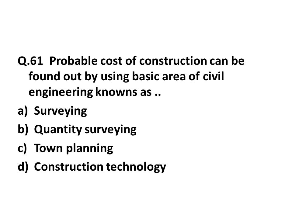 Q.61 Probable cost of construction can be found out by using basic area of civil engineering knowns as..