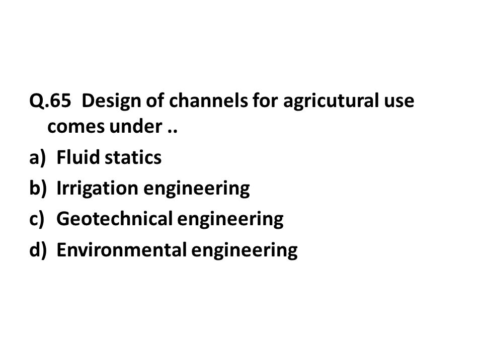 Q.65 Design of channels for agricutural use comes under..