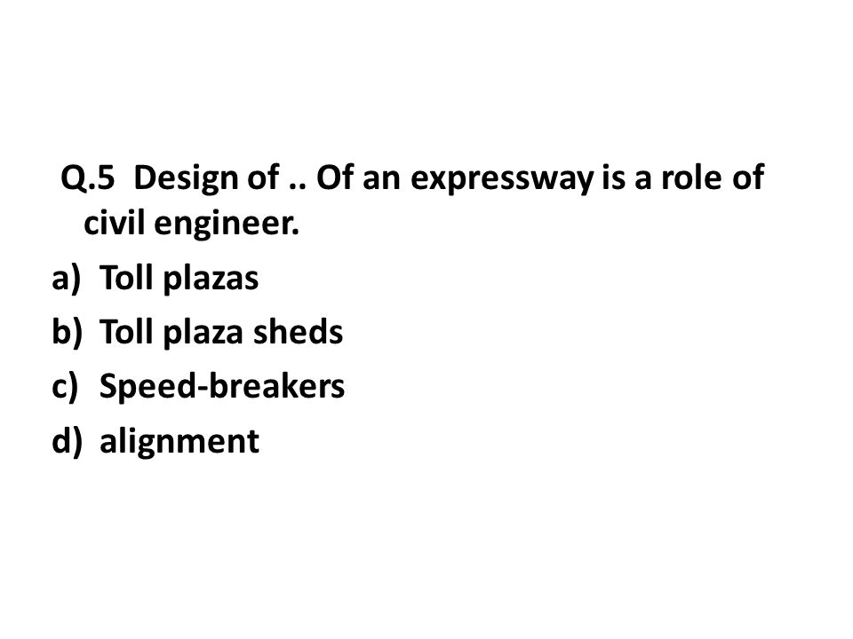 Q.5 Design of..Of an expressway is a role of civil engineer.