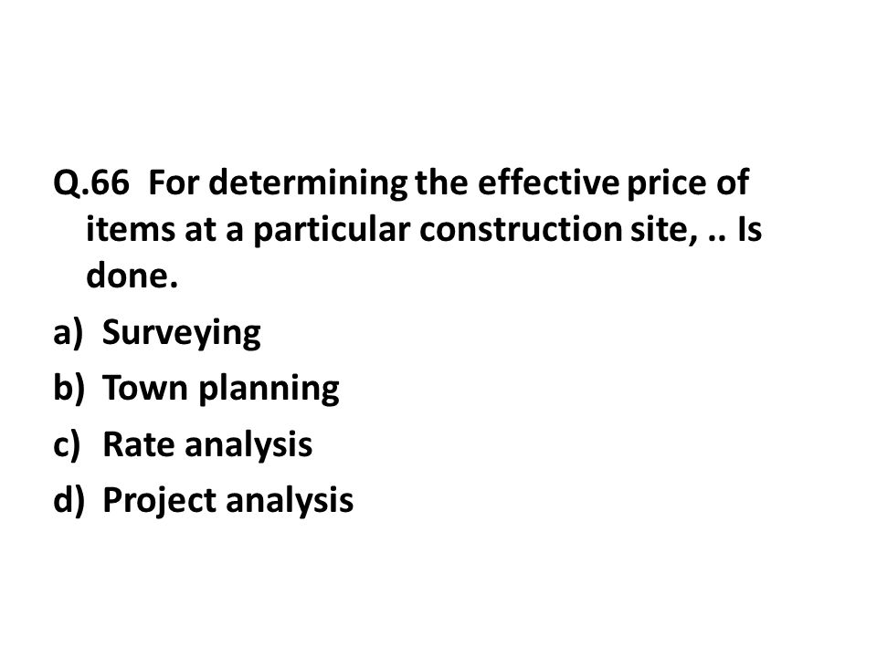 Q.66 For determining the effective price of items at a particular construction site,..