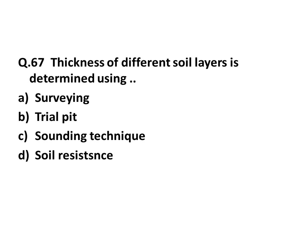 Q.67 Thickness of different soil layers is determined using..