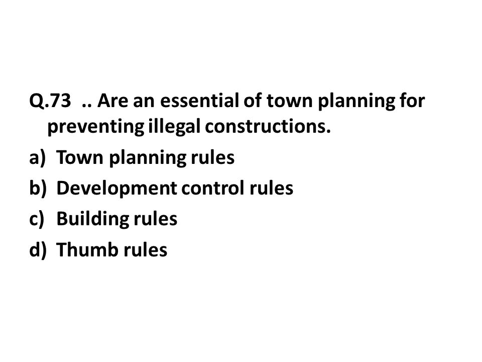 Q.73..Are an essential of town planning for preventing illegal constructions.