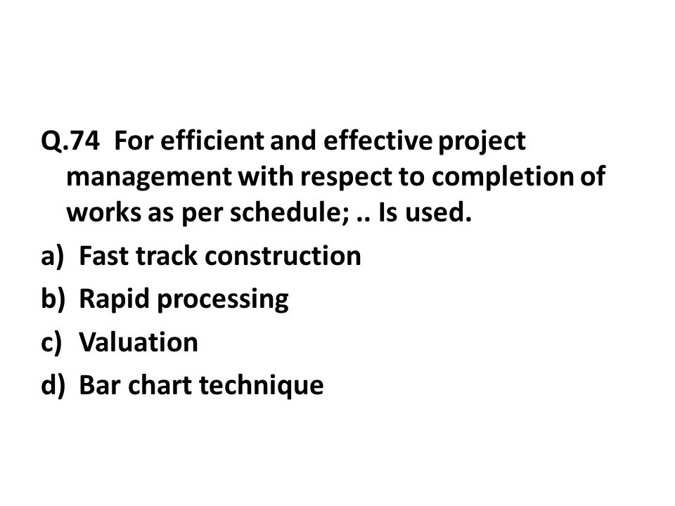 Q.74 For efficient and effective project management with respect to completion of works as per schedule;..