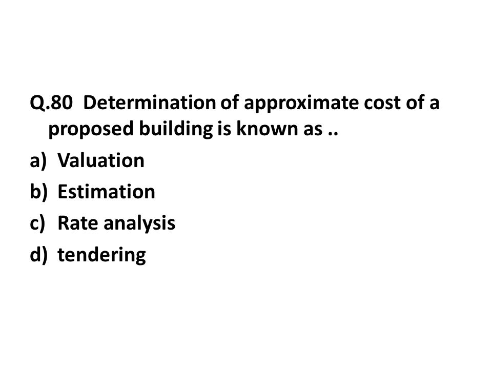 Q.80 Determination of approximate cost of a proposed building is known as..