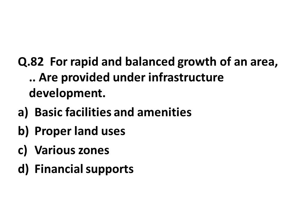 Q.82 For rapid and balanced growth of an area,..Are provided under infrastructure development.
