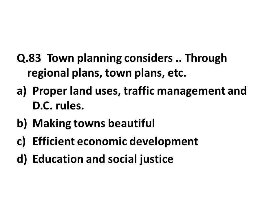 Q.83 Town planning considers..Through regional plans, town plans, etc.