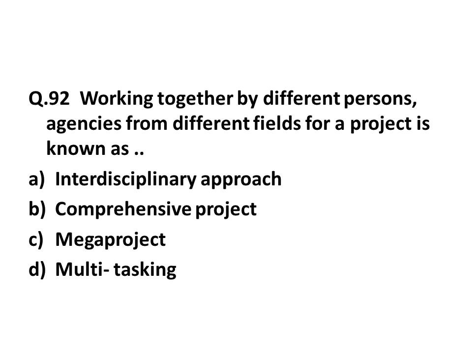 Q.92 Working together by different persons, agencies from different fields for a project is known as..