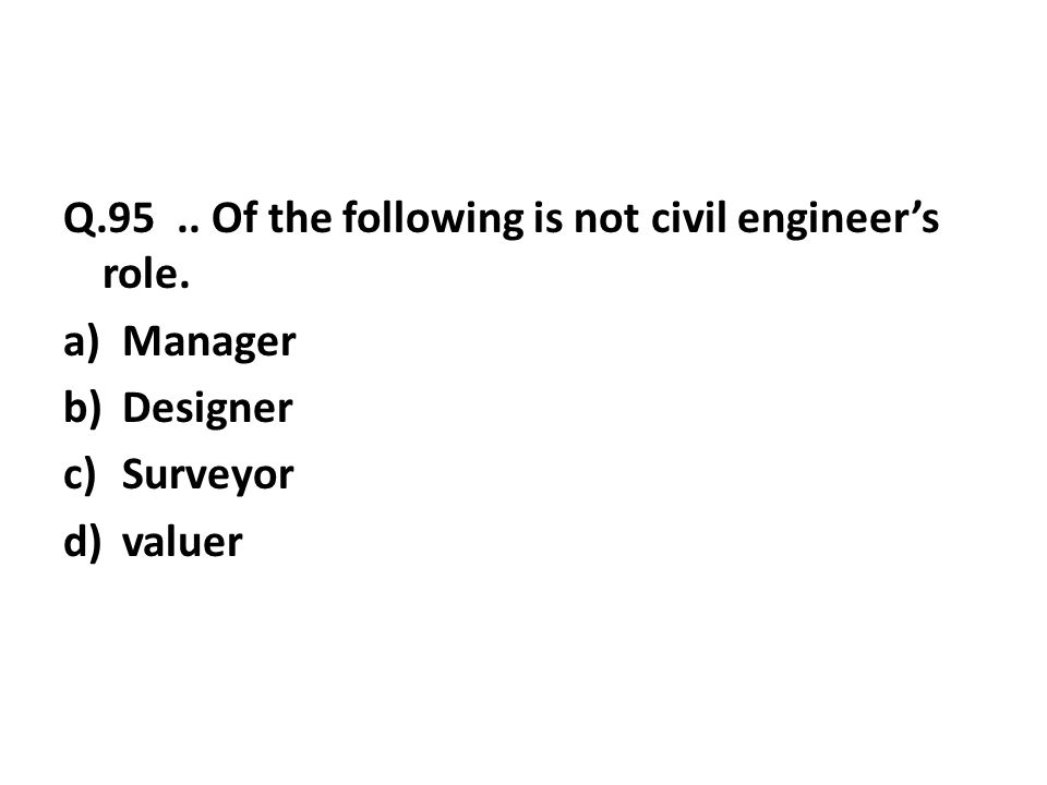 Q.95.. Of the following is not civil engineer's role. a)Manager b)Designer c)Surveyor d)valuer