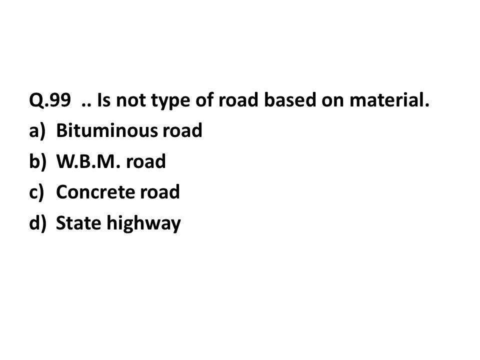 Q.99..Is not type of road based on material. a)Bituminous road b)W.B.M.