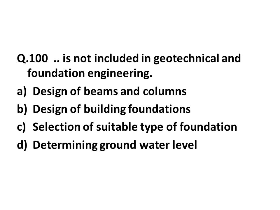Q.100..is not included in geotechnical and foundation engineering.