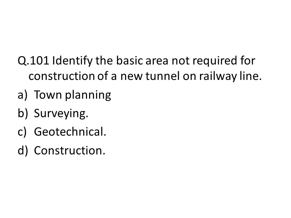 Q.101 Identify the basic area not required for construction of a new tunnel on railway line.