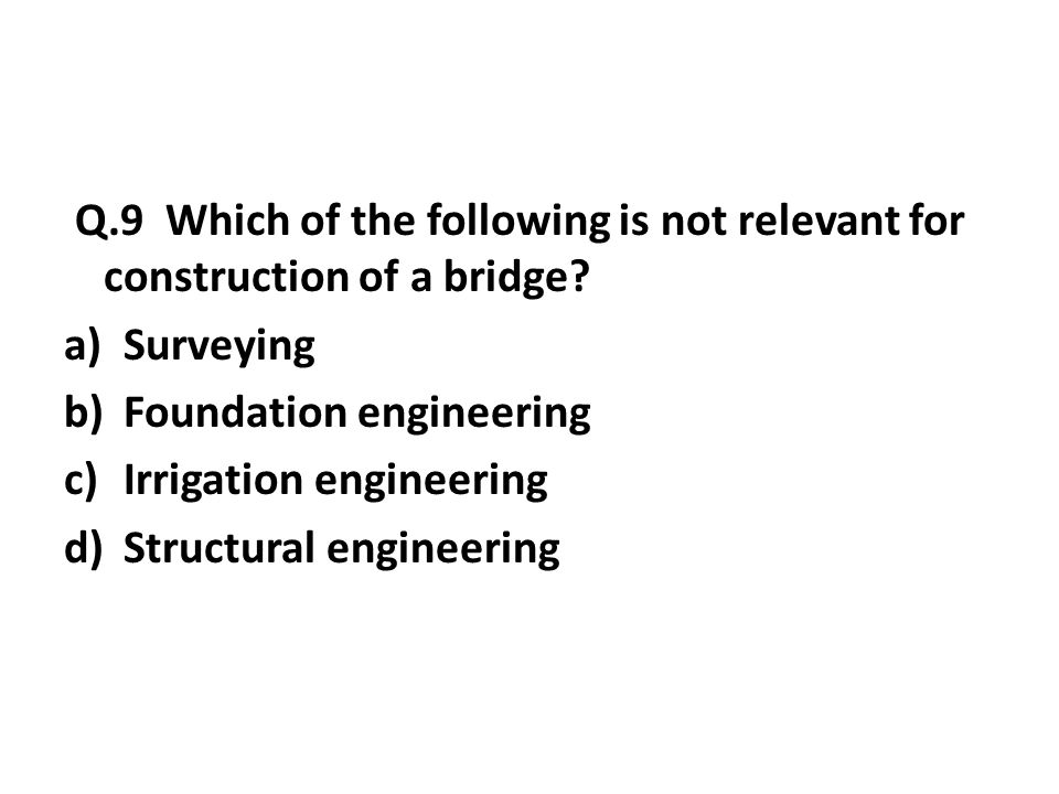 Q.9 Which of the following is not relevant for construction of a bridge.