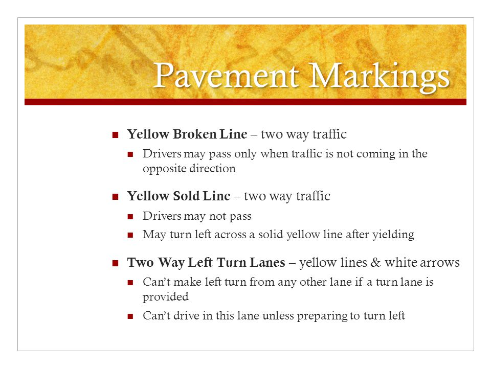 Pavement Markings Yellow Broken Line – two way traffic Drivers may pass only when traffic is not coming in the opposite direction Yellow Sold Line – t