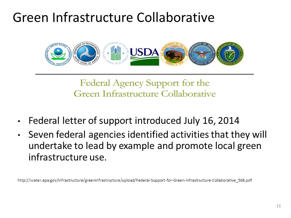 Green Infrastructure Collaborative 16 Federal letter of support introduced July 16, 2014 Seven federal agencies identified activities that they will undertake to lead by example and promote local green infrastructure use.