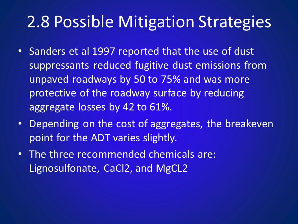 2.8 Possible Mitigation Strategies Sanders et al 1997 reported that the use of dust suppressants reduced fugitive dust emissions from unpaved roadways by 50 to 75% and was more protective of the roadway surface by reducing aggregate losses by 42 to 61%.