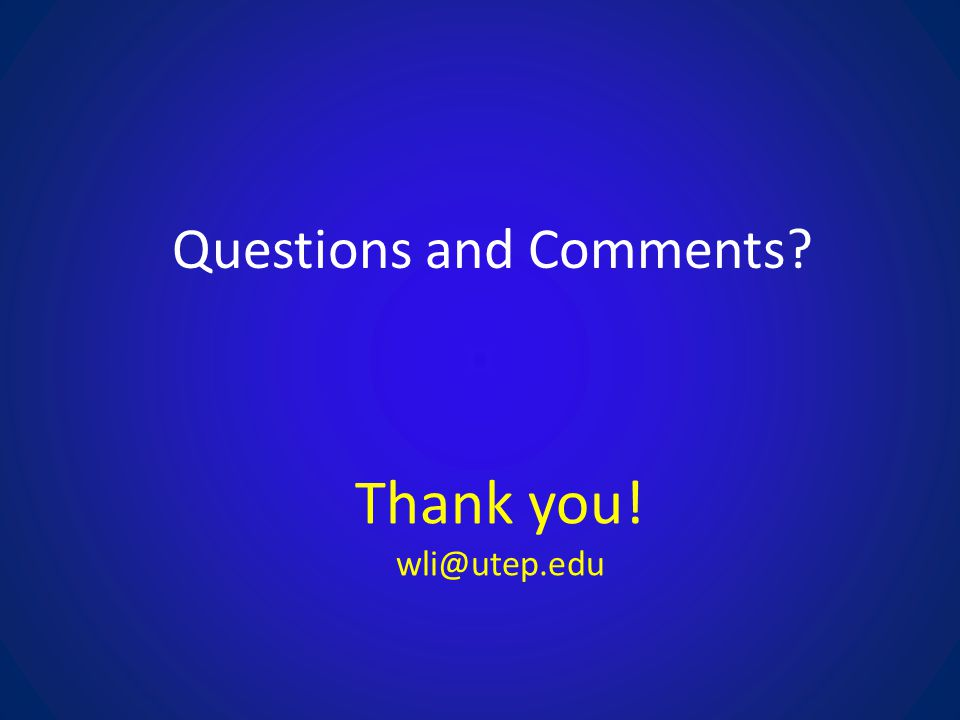 Questions and Comments? Thank you! wli@utep.edu