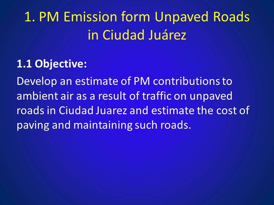 1. PM Emission form Unpaved Roads in Ciudad Juárez 1.1 Objective: Develop an estimate of PM contributions to ambient air as a result of traffic on unp