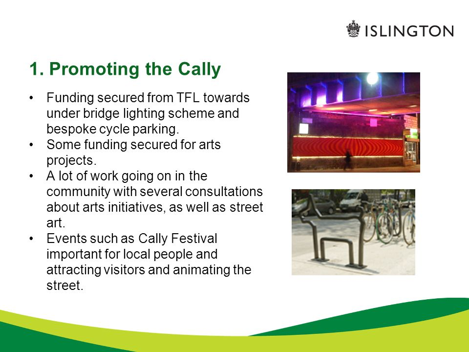 1. Promoting the Cally Funding secured from TFL towards under bridge lighting scheme and bespoke cycle parking. Some funding secured for arts projects