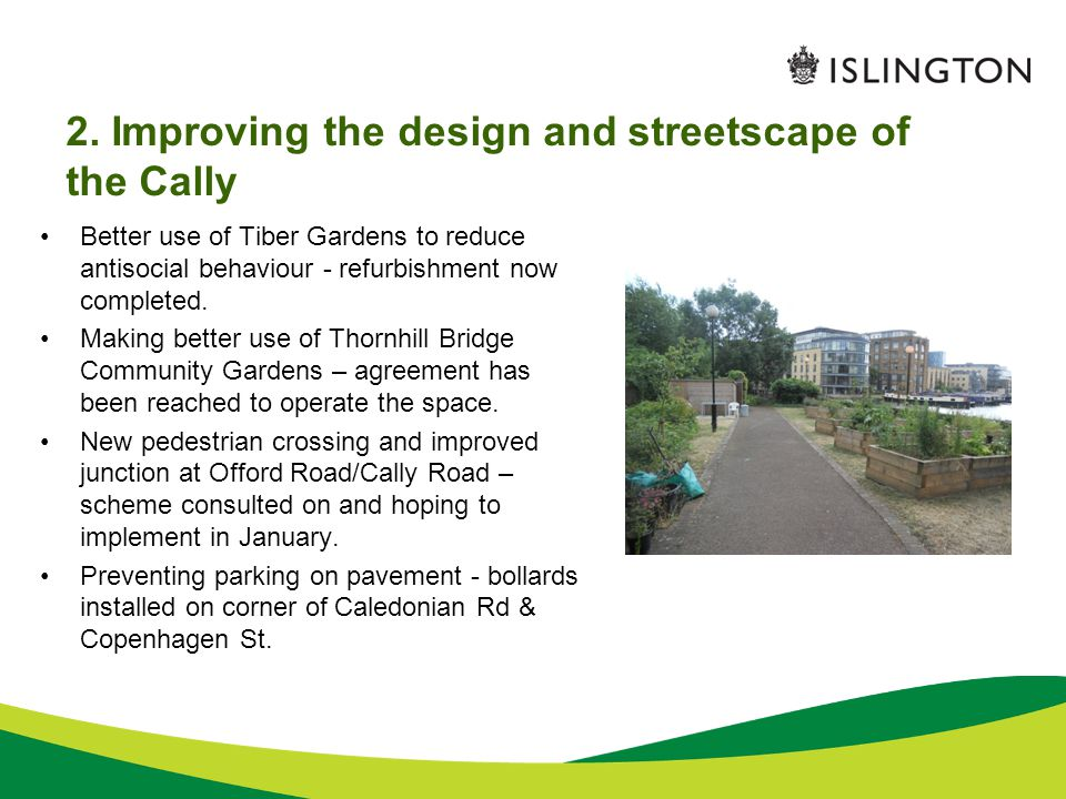 2. Improving the design and streetscape of the Cally Better use of Tiber Gardens to reduce antisocial behaviour - refurbishment now completed. Making