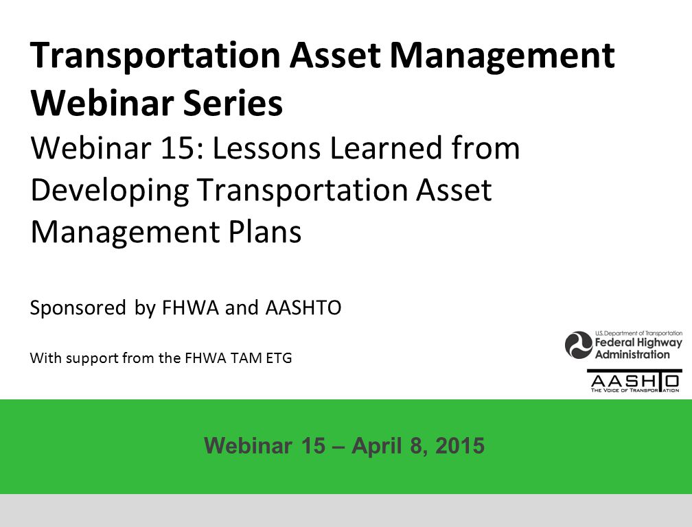 Transportation Asset Management Webinar Series Webinar 15: Lessons Learned from Developing Transportation Asset Management Plans Sponsored by FHWA and