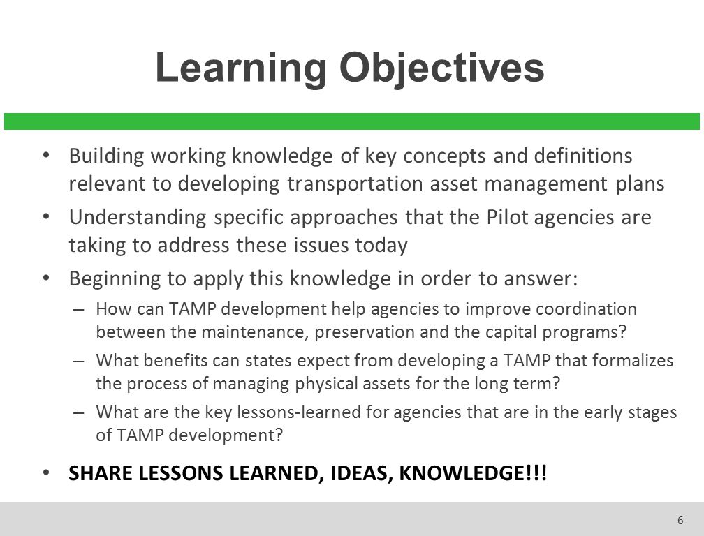 Learning Objectives 6 Building working knowledge of key concepts and definitions relevant to developing transportation asset management plans Understa