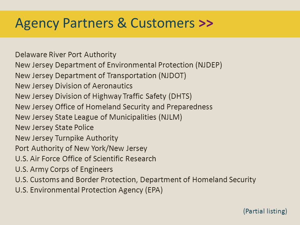 Agency Partners & Customers >> Delaware River Port Authority New Jersey Department of Environmental Protection (NJDEP) New Jersey Department of Transportation (NJDOT) New Jersey Division of Aeronautics New Jersey Division of Highway Traffic Safety (DHTS) New Jersey Office of Homeland Security and Preparedness New Jersey State League of Municipalities (NJLM) New Jersey State Police New Jersey Turnpike Authority Port Authority of New York/New Jersey U.S.
