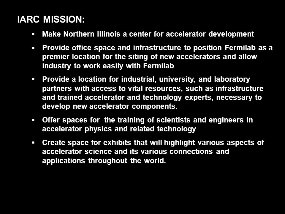 IARC MISSION:  Make Northern Illinois a center for accelerator development  Provide office space and infrastructure to position Fermilab as a premier location for the siting of new accelerators and allow industry to work easily with Fermilab  Provide a location for industrial, university, and laboratory partners with access to vital resources, such as infrastructure and trained accelerator and technology experts, necessary to develop new accelerator components.