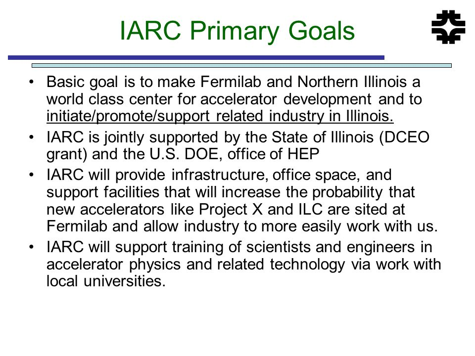 IARC Primary Goals Basic goal is to make Fermilab and Northern Illinois a world class center for accelerator development and to initiate/promote/suppo