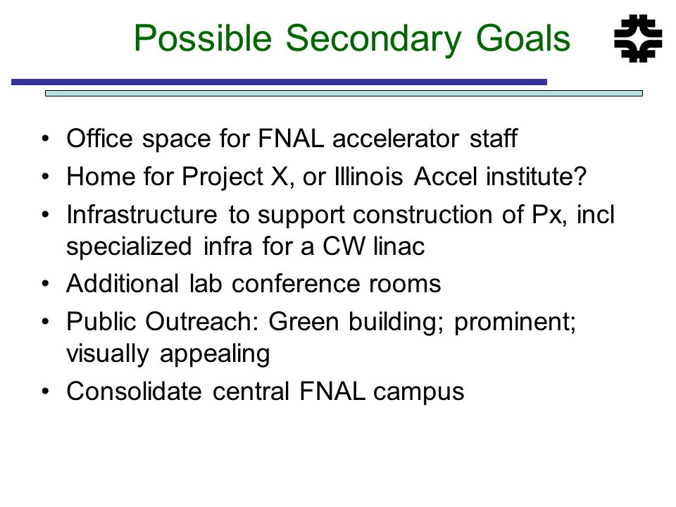 Possible Secondary Goals Office space for FNAL accelerator staff Home for Project X, or Illinois Accel institute? Infrastructure to support constructi