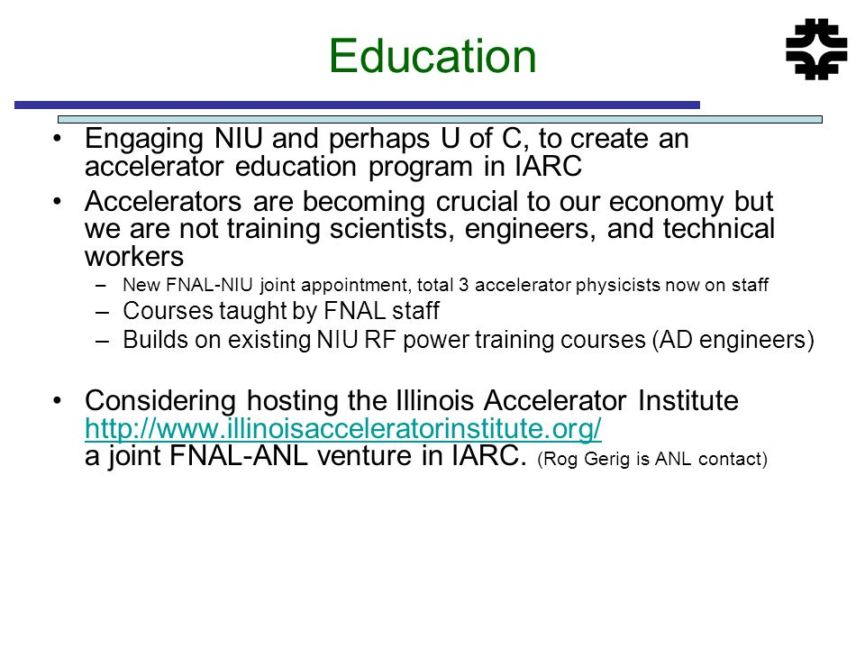Education Engaging NIU and perhaps U of C, to create an accelerator education program in IARC Accelerators are becoming crucial to our economy but we