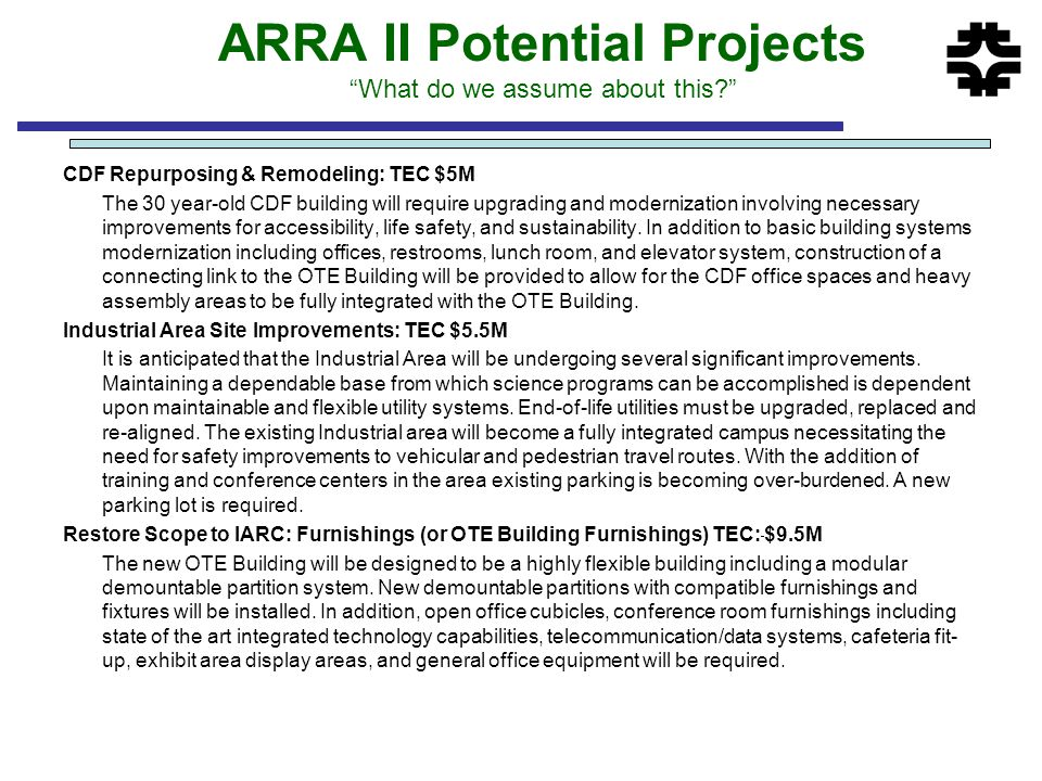 ARRA II Potential Projects What do we assume about this CDF Repurposing & Remodeling: TEC $5M The 30 year-old CDF building will require upgrading and modernization involving necessary improvements for accessibility, life safety, and sustainability.