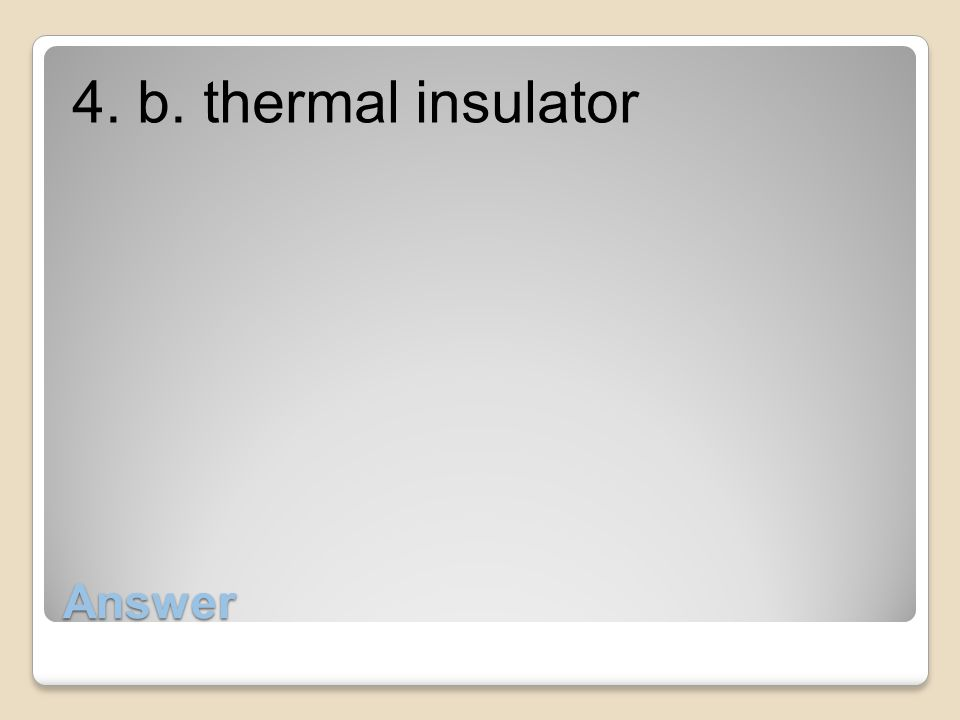 Answer 4. b. thermal insulator