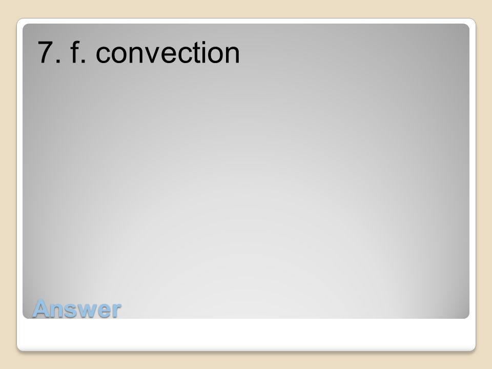 Answer 7. f. convection