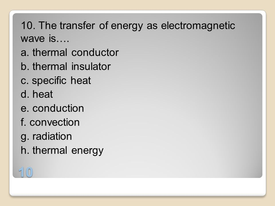 10 10. The transfer of energy as electromagnetic wave is…. a. thermal conductor b. thermal insulator c. specific heat d. heat e. conduction f. convect