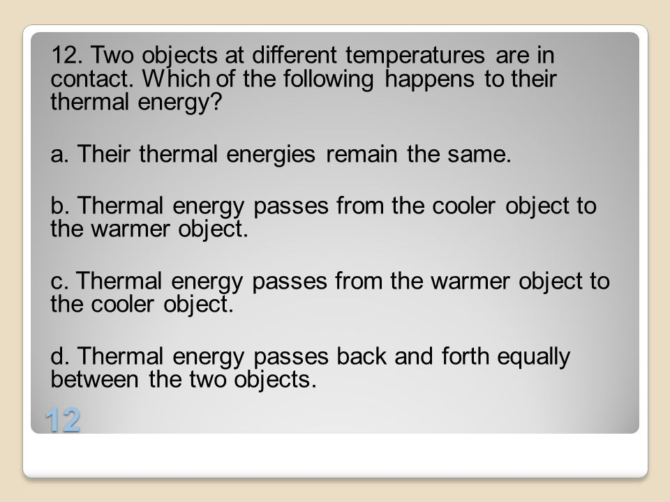 12 12. Two objects at different temperatures are in contact. Which of the following happens to their thermal energy? a. Their thermal energies remain