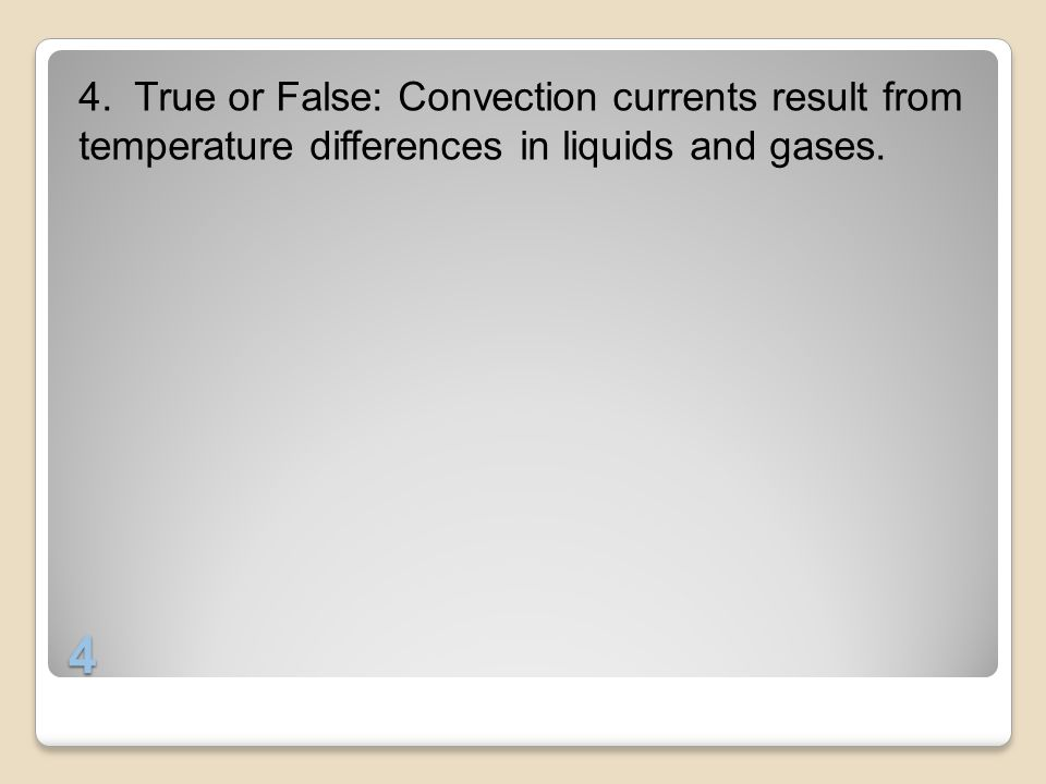 4 4. True or False: Convection currents result from temperature differences in liquids and gases.