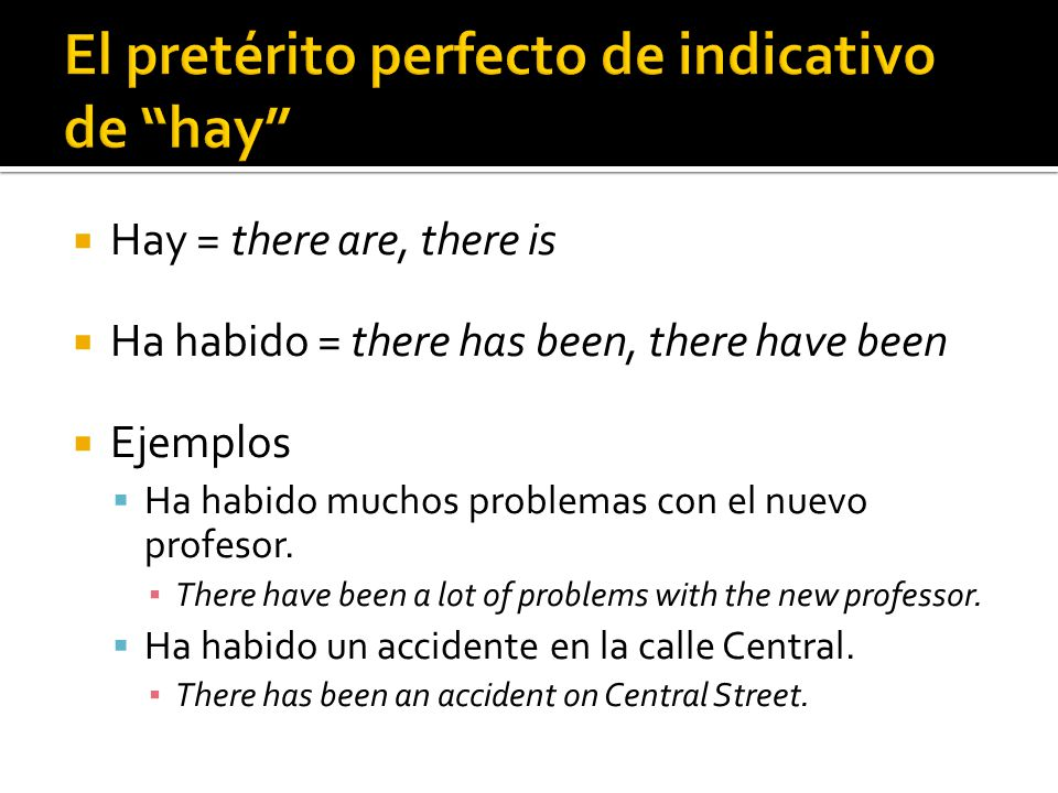  Hay = there are, there is  Ha habido = there has been, there have been  Ejemplos  Ha habido muchos problemas con el nuevo profesor. ▪ There have