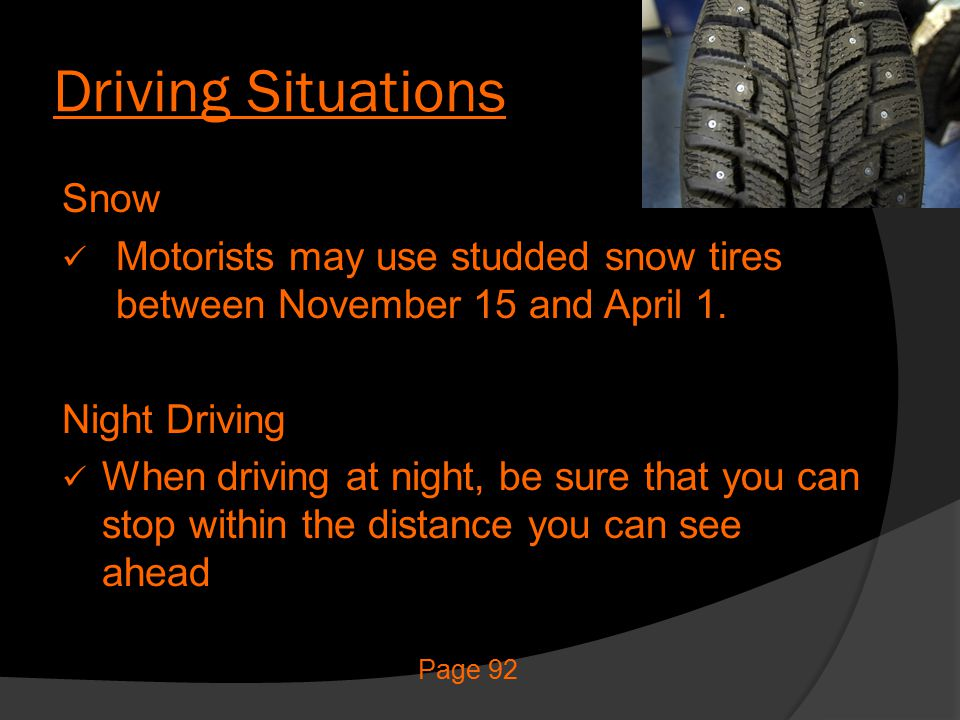 Driving Situations Snow Motorists may use studded snow tires between November 15 and April 1. Night Driving When driving at night, be sure that you ca