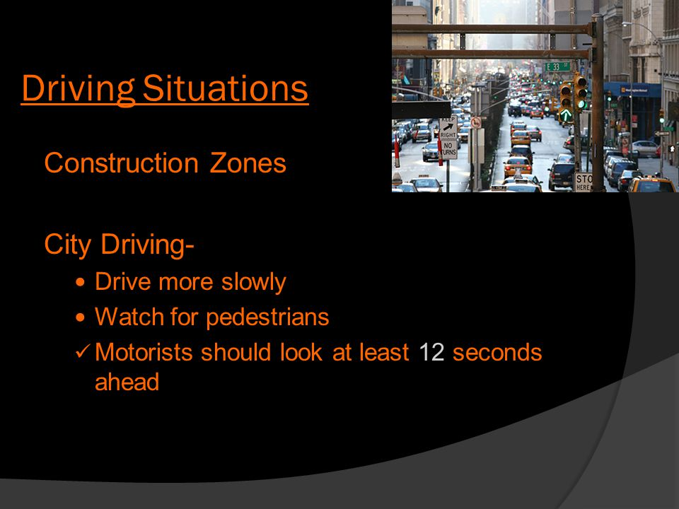 Driving Situations Construction Zones City Driving- Drive more slowly Watch for pedestrians Motorists should look at least 12 seconds ahead
