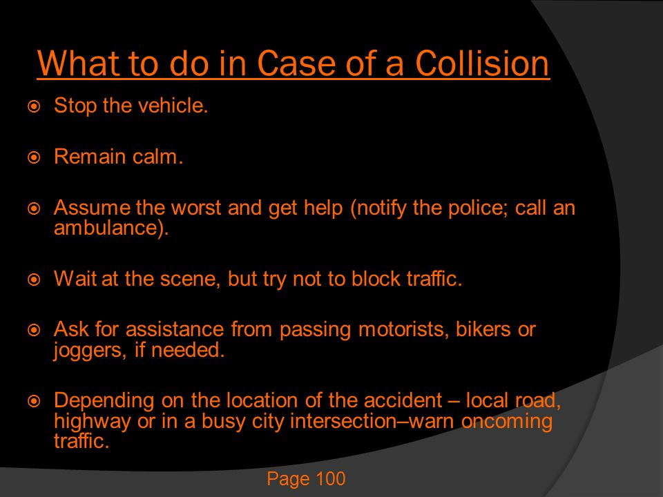 What to do in Case of a Collision  Stop the vehicle.  Remain calm.  Assume the worst and get help (notify the police; call an ambulance).  Wait at