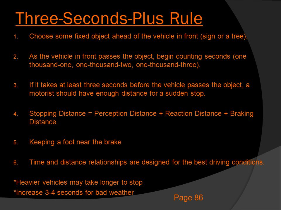 Three-Seconds-Plus Rule 1. Choose some fixed object ahead of the vehicle in front (sign or a tree). 2. As the vehicle in front passes the object, begi
