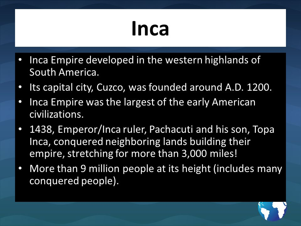 Inca Inca Empire developed in the western highlands of South America. Its capital city, Cuzco, was founded around A.D. 1200. Inca Empire was the large