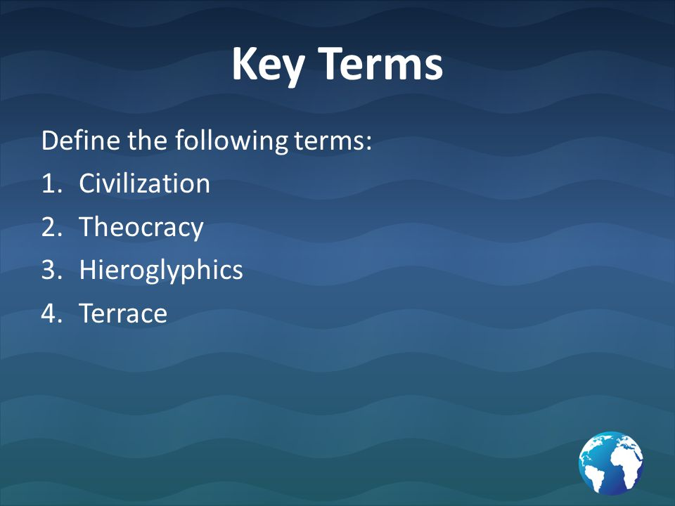 Key Terms Define the following terms: 1.Civilization 2.Theocracy 3.Hieroglyphics 4.Terrace